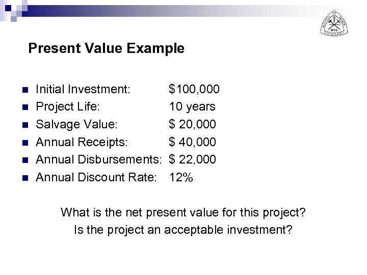 Present Value Example n n n Initial Investment: Project Life: Salvage Value: Annual Receipts: