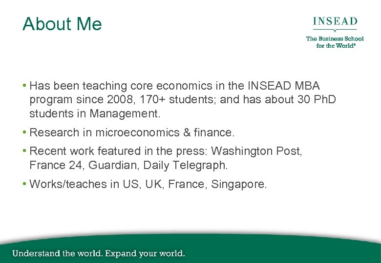 About Me • Has been teaching core economics in the INSEAD MBA program since