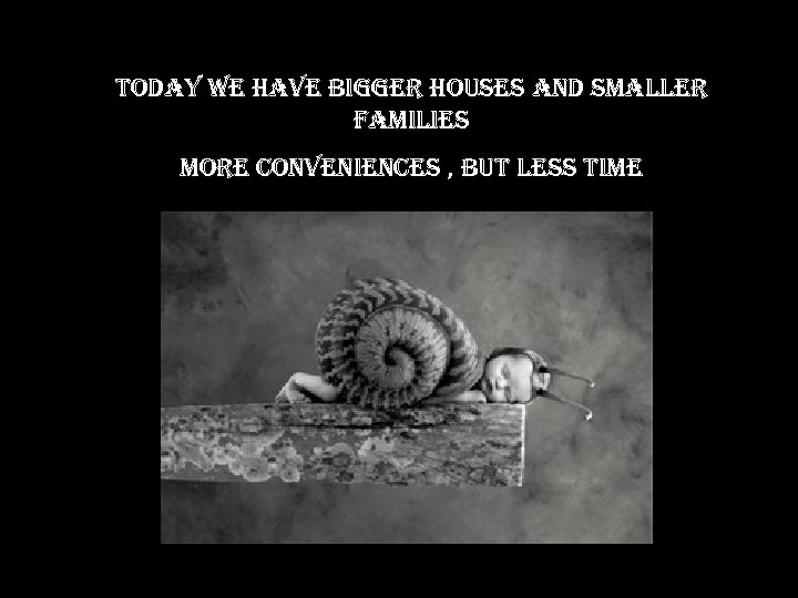 today we have bigger houses and smaller families more conveniences , but less time