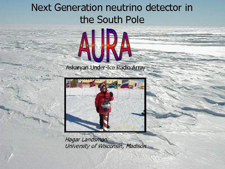 Next Generation neutrino detector in the South Pole Askaryan Under-Ice Radio Array Hagar Landsman,