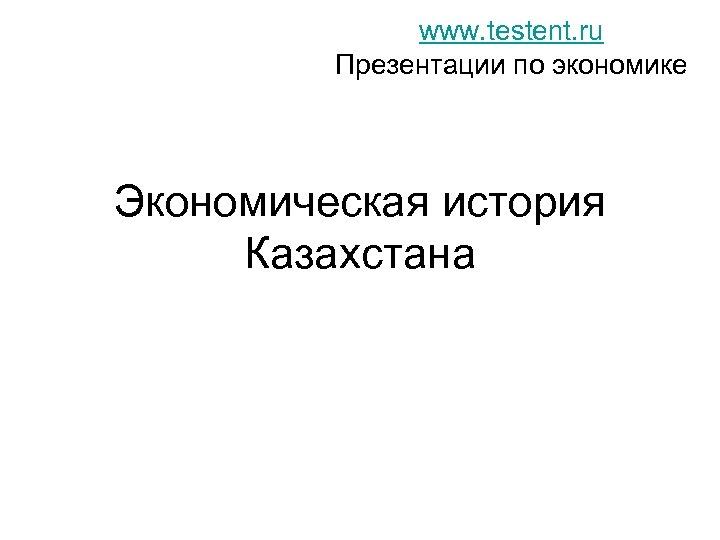 www. testent. ru Презентации по экономике Экономическая история Казахстана