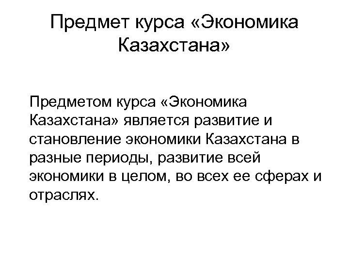 Предмет курса «Экономика Казахстана» Предметом курса «Экономика Казахстана» является развитие и становление экономики Казахстана