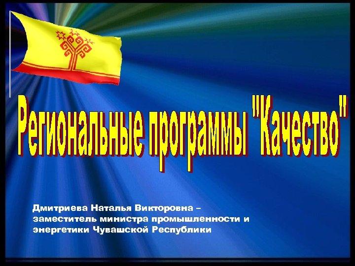 Дмитриева Наталья Викторовна – заместитель министра промышленности и энергетики Чувашской Республики