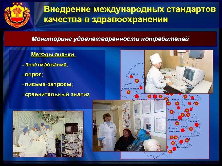Внедрение международных стандартов качества в здравоохранении Мониторинг удовлетворенности потребителей Методы оценки: - анкетирование; -