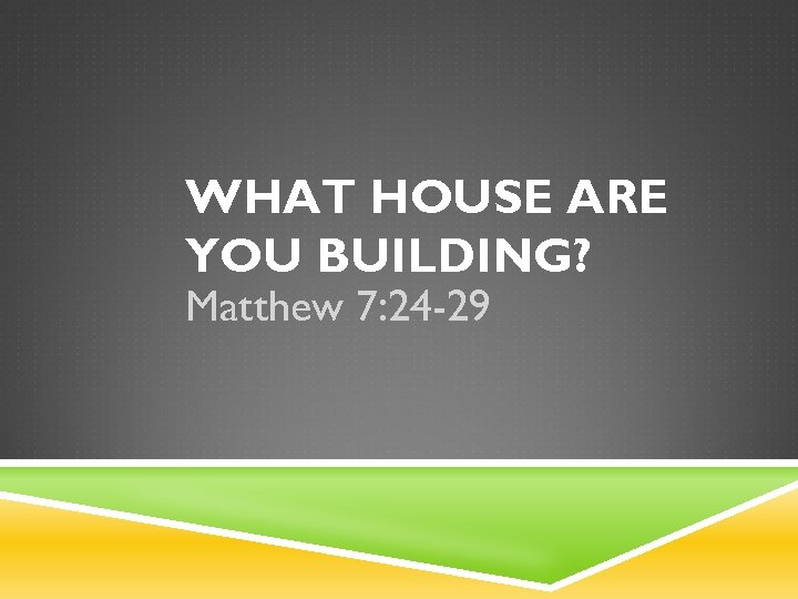 WHAT HOUSE ARE YOU BUILDING? Matthew 7: 24 -29