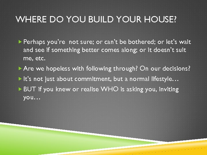 WHERE DO YOU BUILD YOUR HOUSE? Perhaps you're not sure; or can't be bothered;