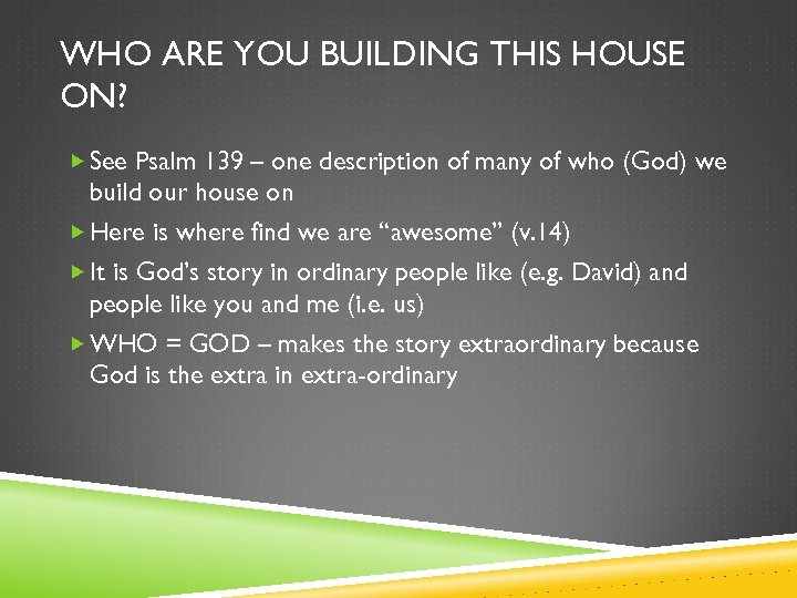 WHO ARE YOU BUILDING THIS HOUSE ON? See Psalm 139 – one description of
