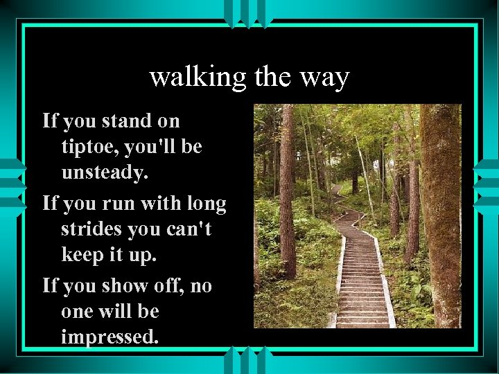 walking the way If you stand on tiptoe, you'll be unsteady. If you run