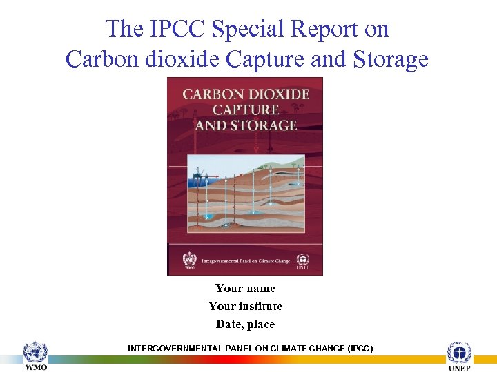 The IPCC Special Report on Carbon dioxide Capture and Storage Your name Your institute