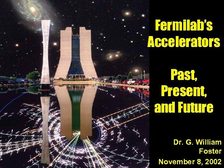 Fermilab's Accelerators Past, Present, and Future Dr. G. William Foster November 8, 2002