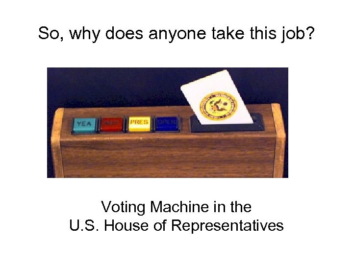 So, why does anyone take this job? Voting Machine in the U. S. House
