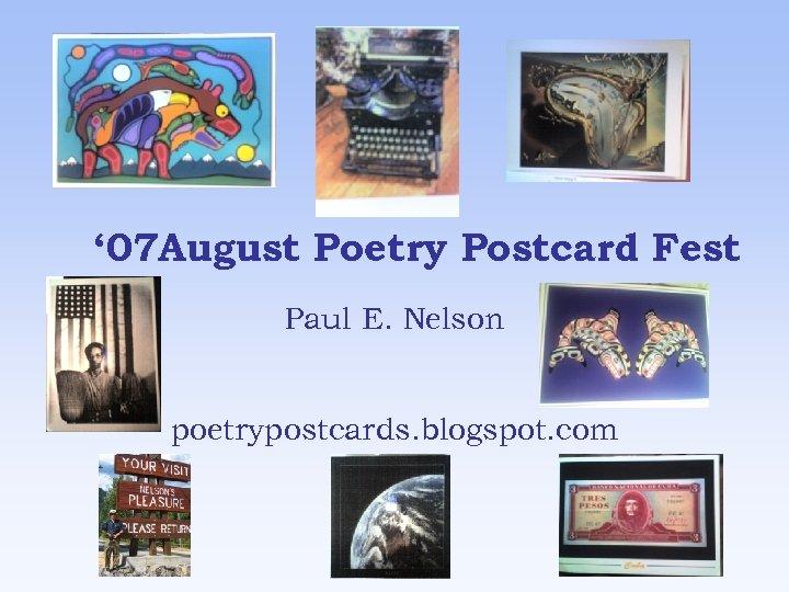 ' 07 August Poetry Postcard Fest Paul E. Nelson poetrypostcards. blogspot. com