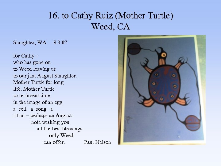 16. to Cathy Ruiz (Mother Turtle) Weed, CA Slaughter, WA 8. 3. 07 for