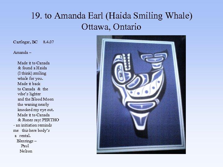 19. to Amanda Earl (Haida Smiling Whale) Ottawa, Ontario Castlegar, BC 8. 4. 07