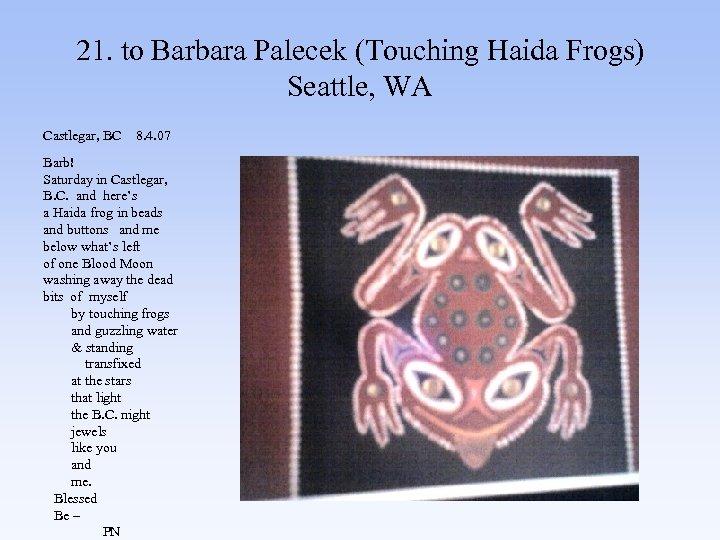 21. to Barbara Palecek (Touching Haida Frogs) Seattle, WA Castlegar, BC 8. 4. 07
