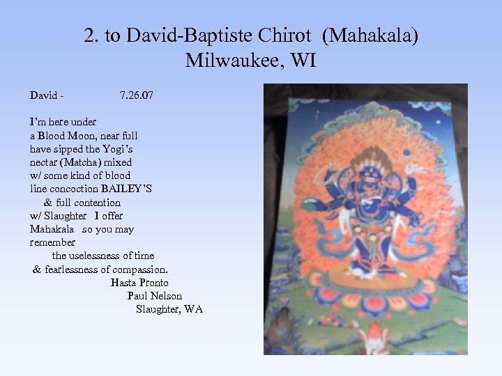 2. to David-Baptiste Chirot (Mahakala) Milwaukee, WI David - 7. 26. 07 I'm here
