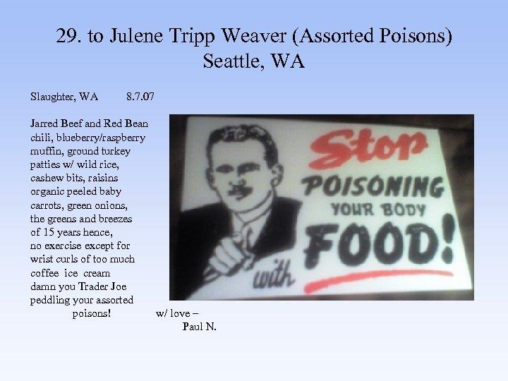 29. to Julene Tripp Weaver (Assorted Poisons) Seattle, WA Slaughter, WA 8. 7. 07