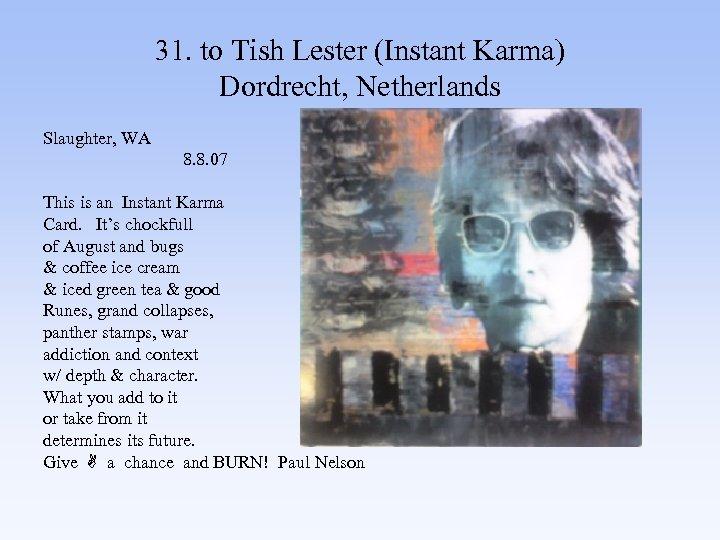 31. to Tish Lester (Instant Karma) Dordrecht, Netherlands Slaughter, WA 8. 8. 07 This