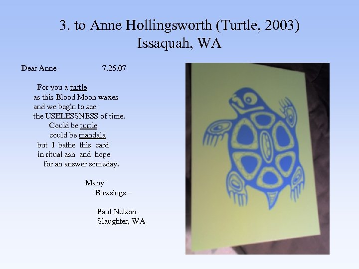 3. to Anne Hollingsworth (Turtle, 2003) Issaquah, WA Dear Anne 7. 26. 07 For