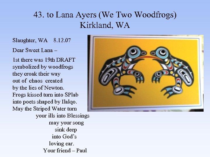43. to Lana Ayers (We Two Woodfrogs) Kirkland, WA Slaughter, WA 8. 12. 07