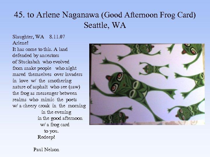 45. to Arlene Naganawa (Good Afternoon Frog Card) Seattle, WA Slaughter, WA 8. 11.