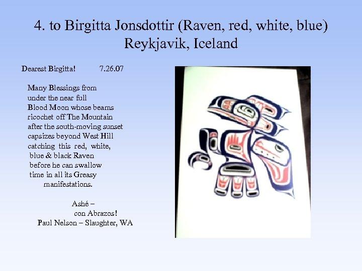4. to Birgitta Jonsdottir (Raven, red, white, blue) Reykjavik, Iceland Dearest Birgitta! 7. 26.