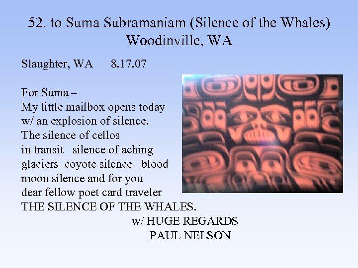 52. to Suma Subramaniam (Silence of the Whales) Woodinville, WA Slaughter, WA 8. 17.