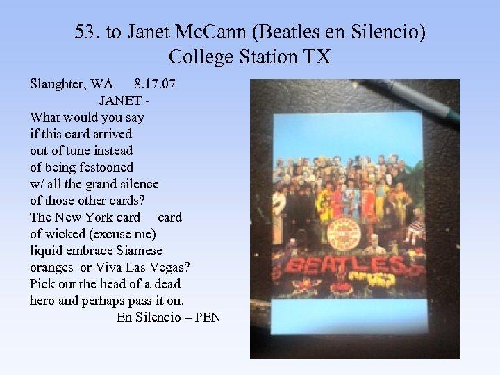 53. to Janet Mc. Cann (Beatles en Silencio) College Station TX Slaughter, WA 8.