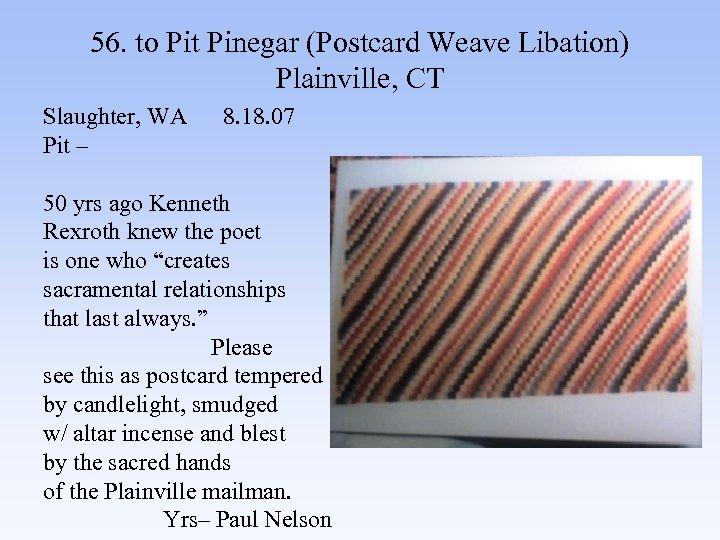 56. to Pit Pinegar (Postcard Weave Libation) Plainville, CT Slaughter, WA 8. 18. 07