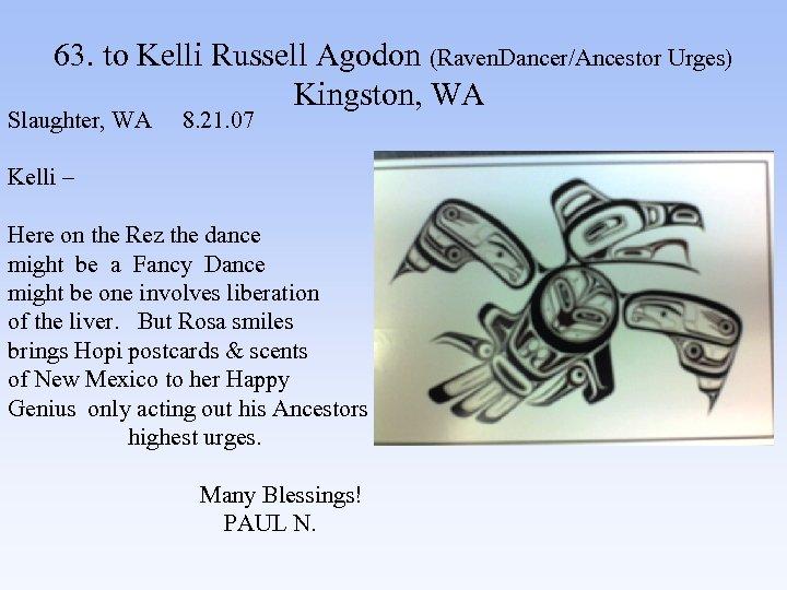 63. to Kelli Russell Agodon (Raven. Dancer/Ancestor Urges) Kingston, WA Slaughter, WA 8. 21.