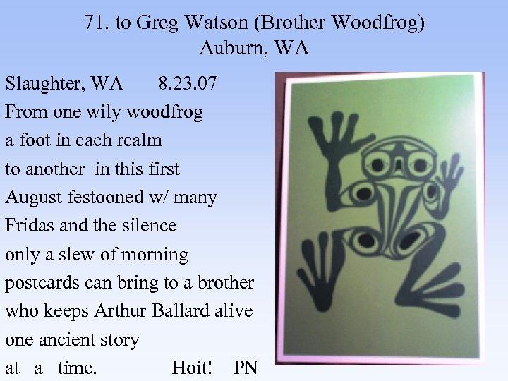 71. to Greg Watson (Brother Woodfrog) Auburn, WA Slaughter, WA 8. 23. 07 From