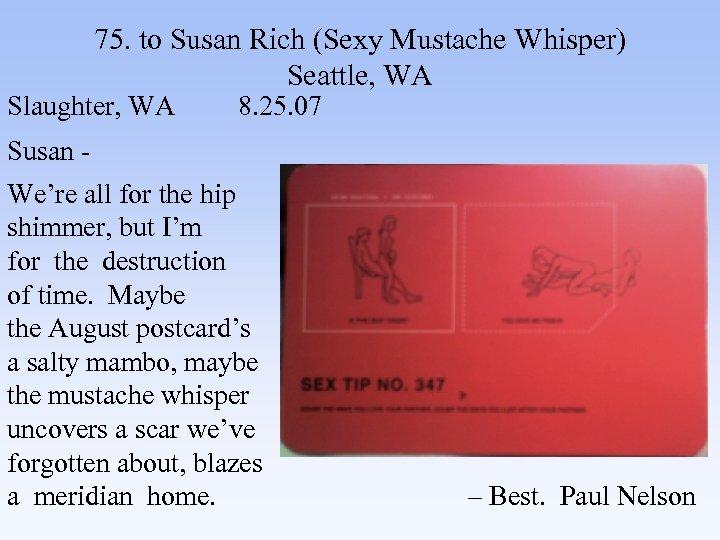 75. to Susan Rich (Sexy Mustache Whisper) Seattle, WA Slaughter, WA 8. 25. 07