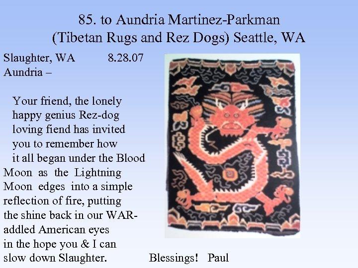 85. to Aundria Martinez-Parkman (Tibetan Rugs and Rez Dogs) Seattle, WA Slaughter, WA 8.