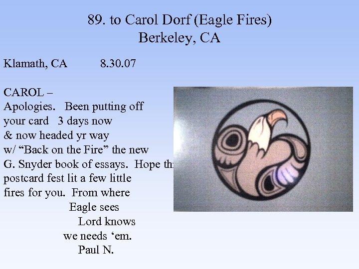 89. to Carol Dorf (Eagle Fires) Berkeley, CA Klamath, CA 8. 30. 07 CAROL