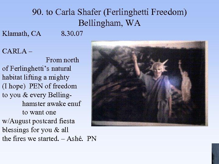 90. to Carla Shafer (Ferlinghetti Freedom) Bellingham, WA Klamath, CA 8. 30. 07 CARLA