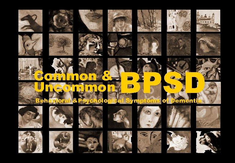 Common & Uncommon BPSD Behavioral &Psychological Symptoms of Dementia