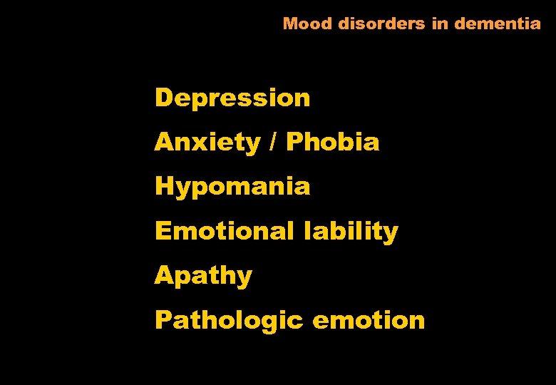 Mood disorders in dementia Depression Anxiety / Phobia Hypomania Emotional lability Apathy Pathologic emotion