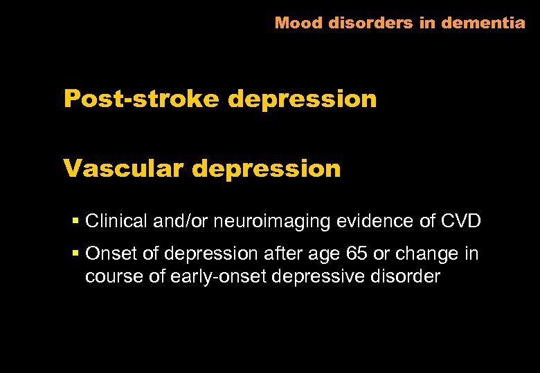 Mood disorders in dementia Post-stroke depression Vascular depression § Clinical and/or neuroimaging evidence of