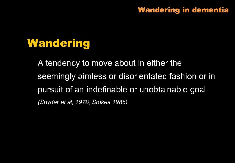 Wandering in dementia Wandering A tendency to move about in either the seemingly aimless