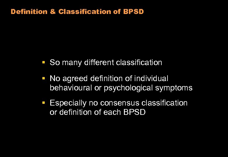 Definition & Classification of BPSD § So many different classification § No agreed definition