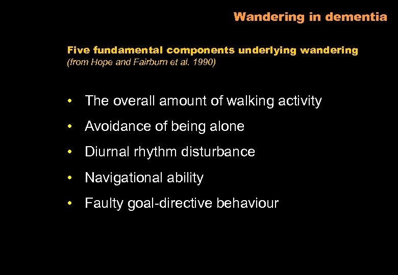 Wandering in dementia Five fundamental components underlying wandering (from Hope and Fairburn et al.