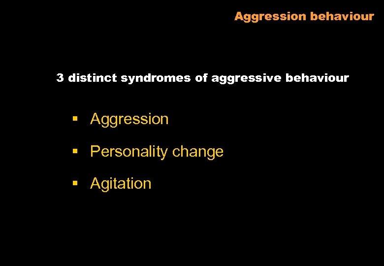 Aggression behaviour 3 distinct syndromes of aggressive behaviour § Aggression § Personality change §