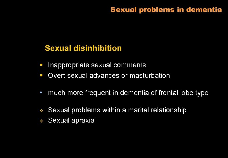 Sexual problems in dementia Sexual disinhibition § Inappropriate sexual comments § Overt sexual advances