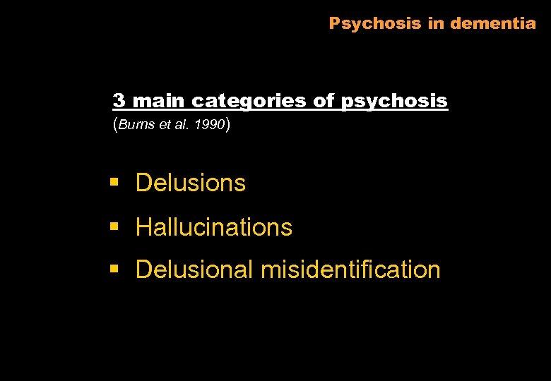 Psychosis in dementia 3 main categories of psychosis (Burns et al. 1990) § Delusions