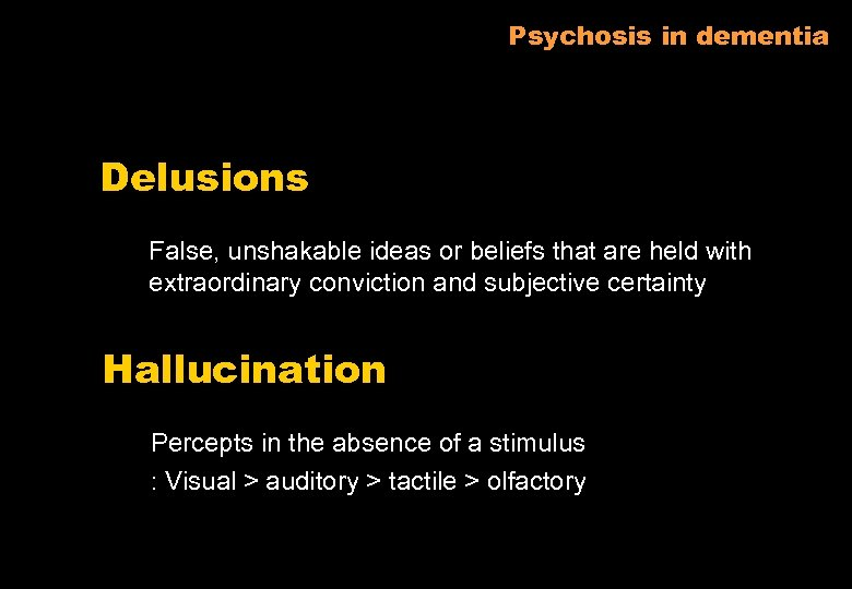 Psychosis in dementia Delusions False, unshakable ideas or beliefs that are held with extraordinary