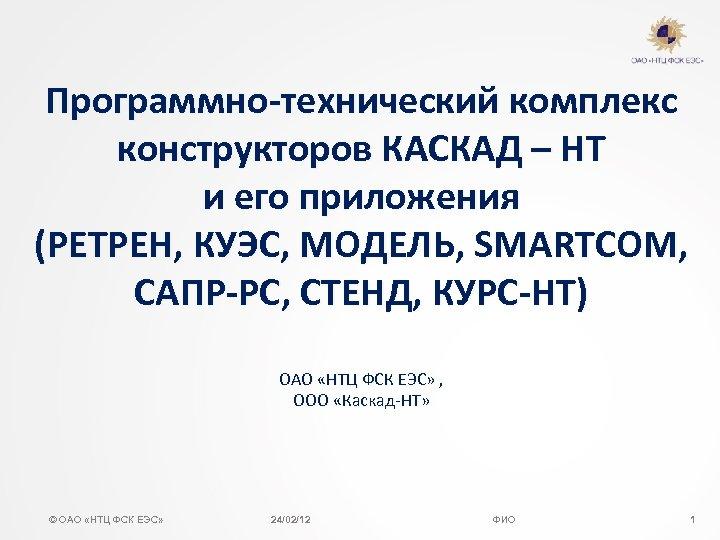 Программно-технический комплекс конструкторов КАСКАД – НТ и его приложения (РЕТРЕН, КУЭС, МОДЕЛЬ, SMARTCOM, САПР-РС,