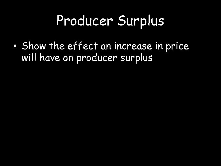 Producer Surplus • Show the effect an increase in price will have on producer