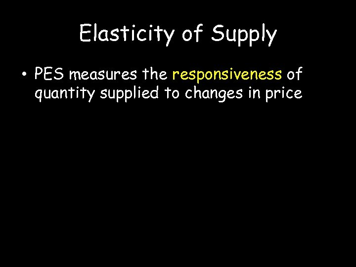 Elasticity of Supply • PES measures the responsiveness of quantity supplied to changes in