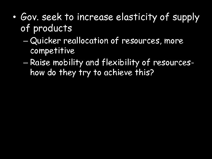 • Gov. seek to increase elasticity of supply of products – Quicker reallocation