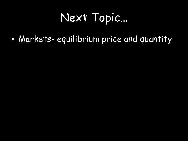 Next Topic… • Markets- equilibrium price and quantity